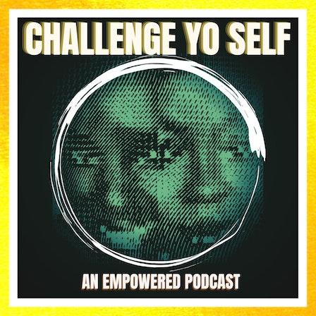 Challenge Yo Self   An Empowered Podcast