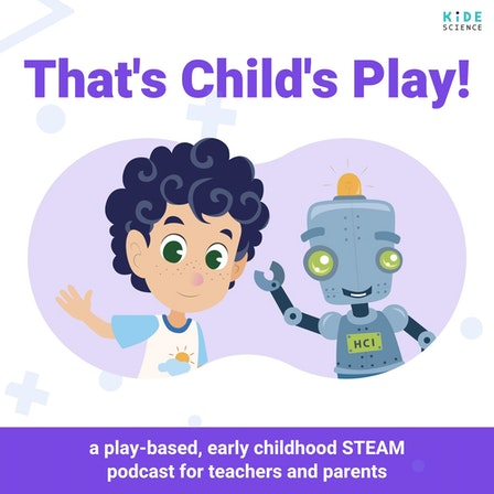That's Child's Play! - Play-based, Early Childhood STEAM Podcast for Teachers and Parents