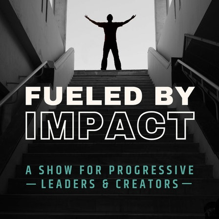 Fueled By Impact: A Show for Progressive Leaders & Creators